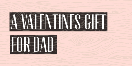 A Valentines Gift Idea for Dad
